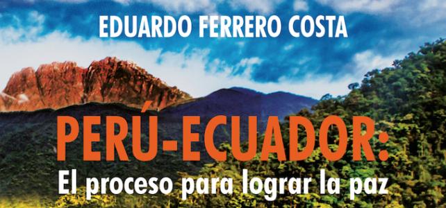 """Presentamos la más reciente publicación de Eduardo Ferrero Costa: """"Perú-Ecuador: el proceso para lograr la paz"""""""
