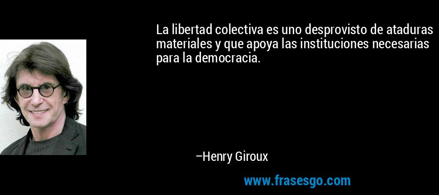 20140709-frase-la_libertad_colectiva_es_uno_desprovisto_de_ataduras_materia-henry_giroux.jpg